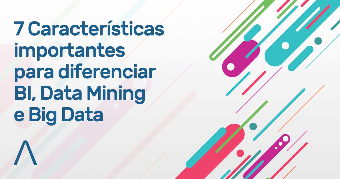 7 características importantes para diferenciar BI, Data Mining e Big Data