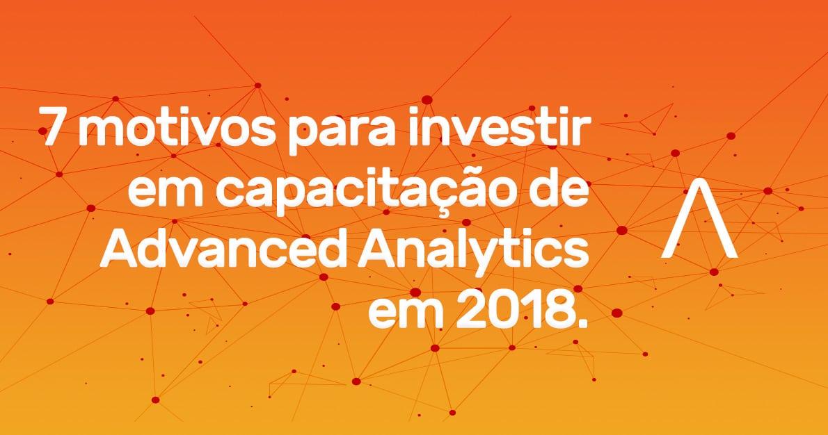 7 motivos para investir em capacitação de Advanced Analytics em 2018.