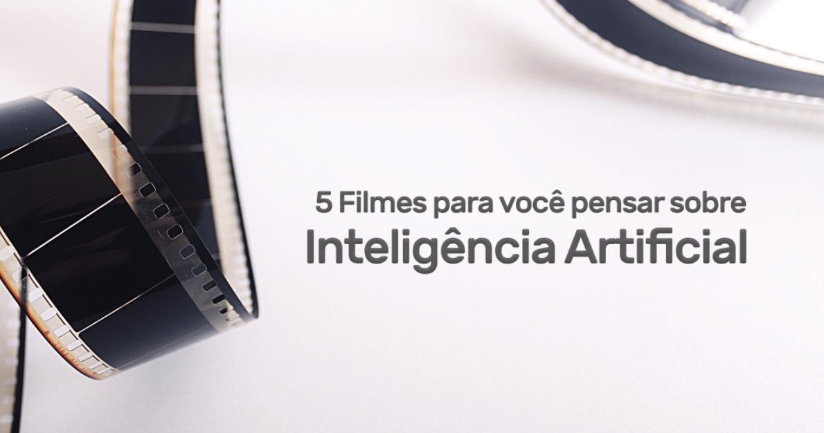 5 Filmes para você pensar sobre Inteligência Artificial.