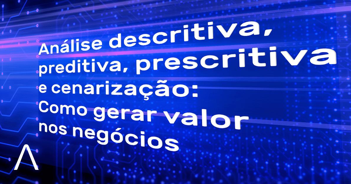 Análise descritiva, preditiva, prescritiva e cenarização: como gerar valor nos negócios