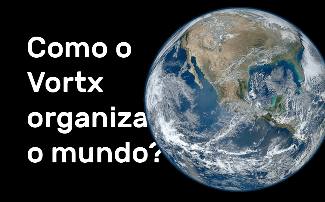 Como o Vortx organiza o mundo?