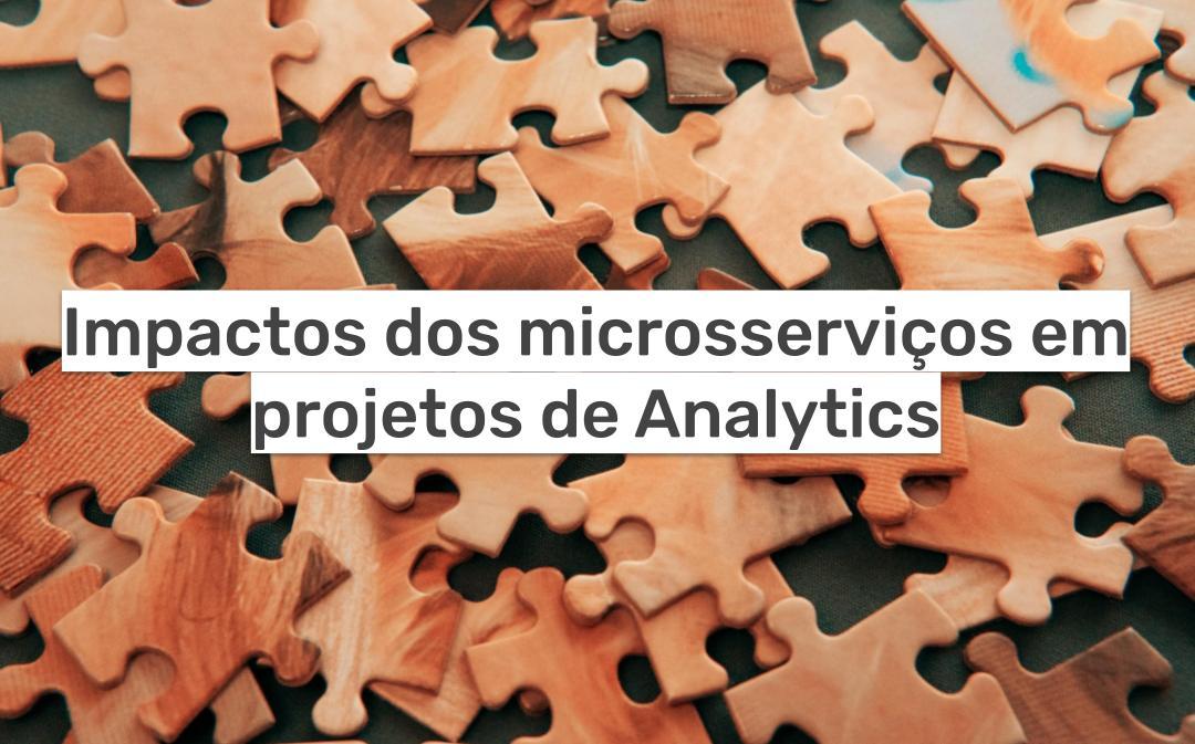 Impactos dos microsserviços em projetos de Analytics