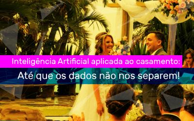 Inteligência Artificial aplicada ao casamento: até que os dados não nos separem!