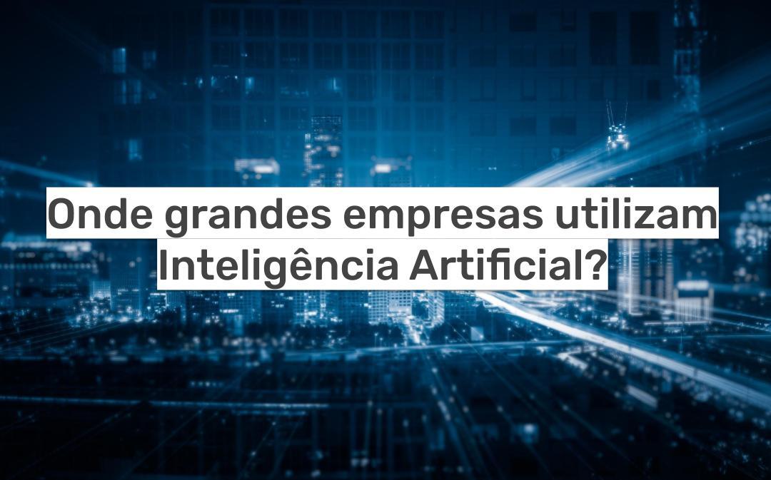 Onde grandes empresas utilizam Inteligência Artificial (IA)?