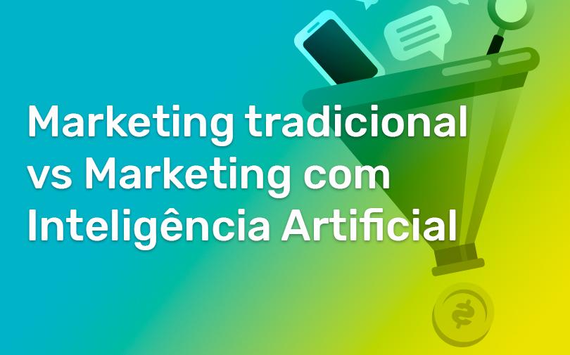 Marketing tradicional vs Marketing com Inteligência Artificial