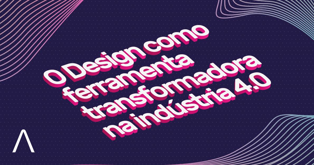 O Design como ferramenta transformadora na indústria 4.0