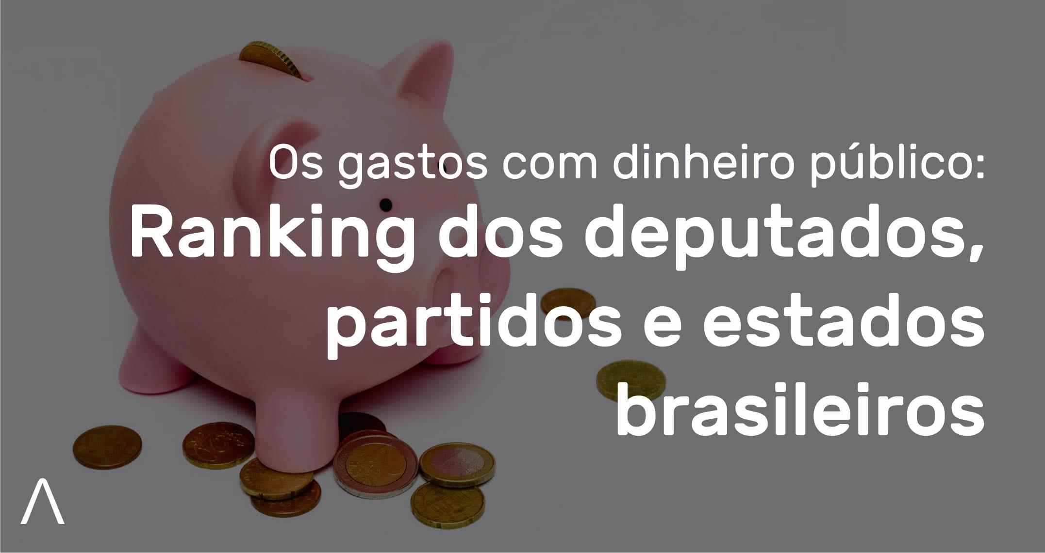 [Interativo] Os gastos com dinheiro público – Ranking dos Deputados, Partidos e estados Brasileiros.