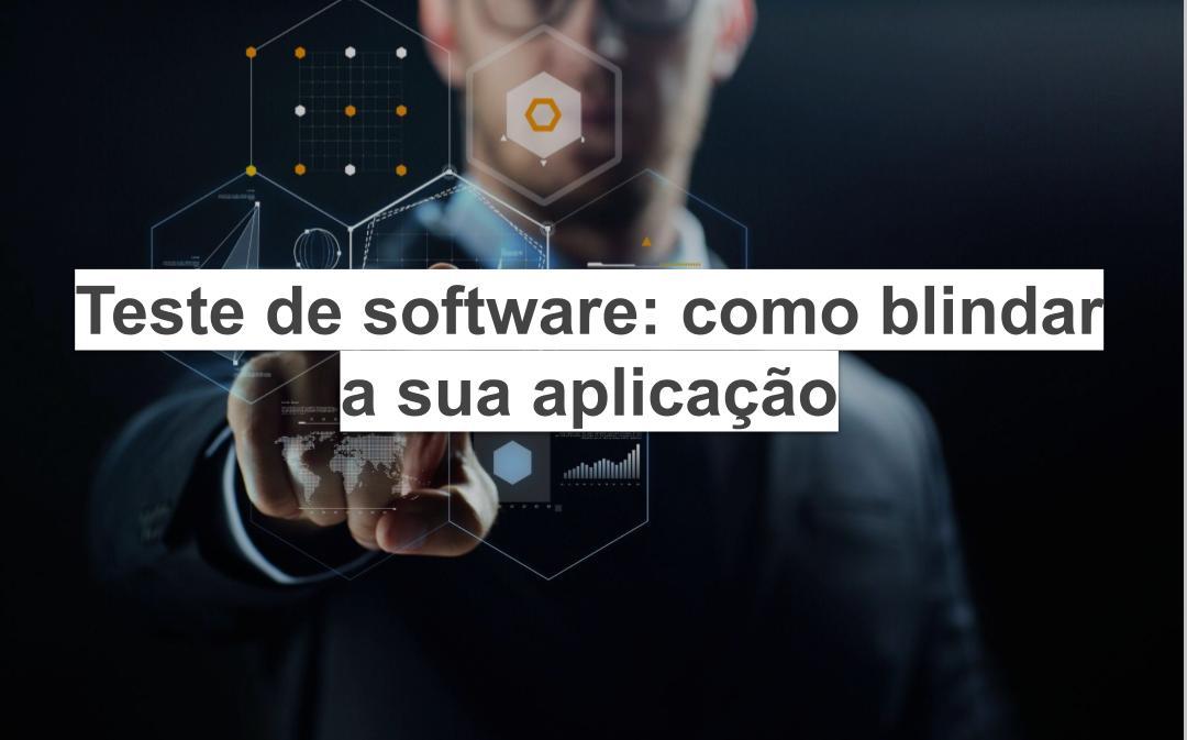 Teste de software: como blindar sua aplicação
