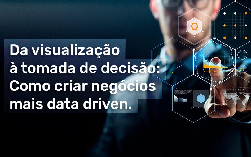 Da visualização à tomada de decisão: Como criar negócios mais data driven.