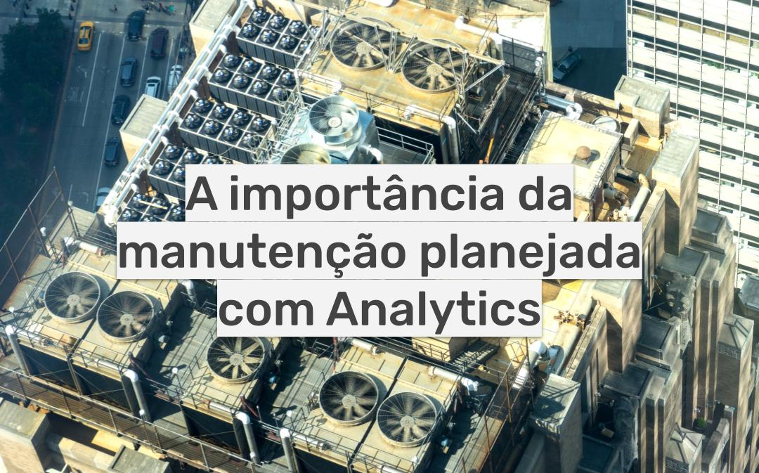 A importância da manutenção planejada com Analytics