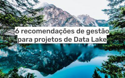 6 recomendações de gestão para projetos de Data Lake
