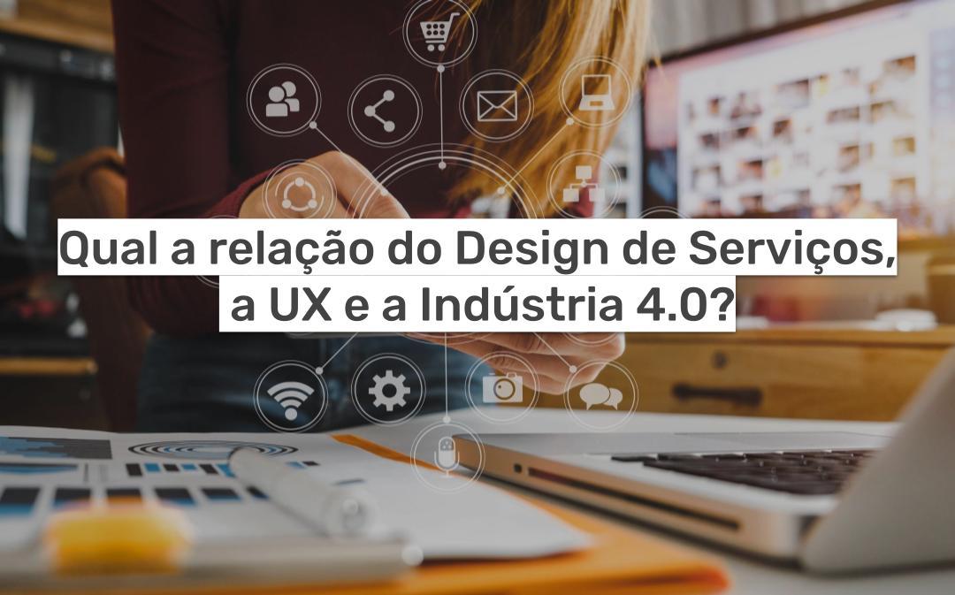 Relação do Design de Serviços, a UX e a Indústria 4.0
