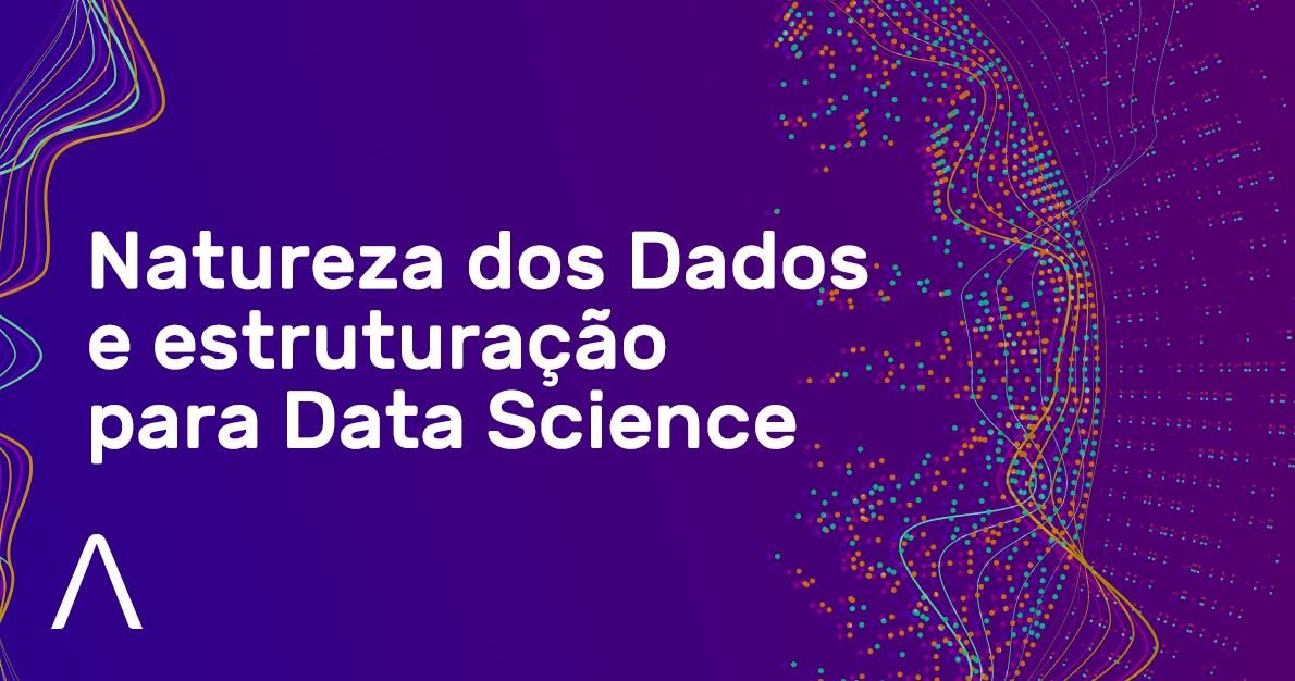 Natureza dos Dados e estruturação para Data Science