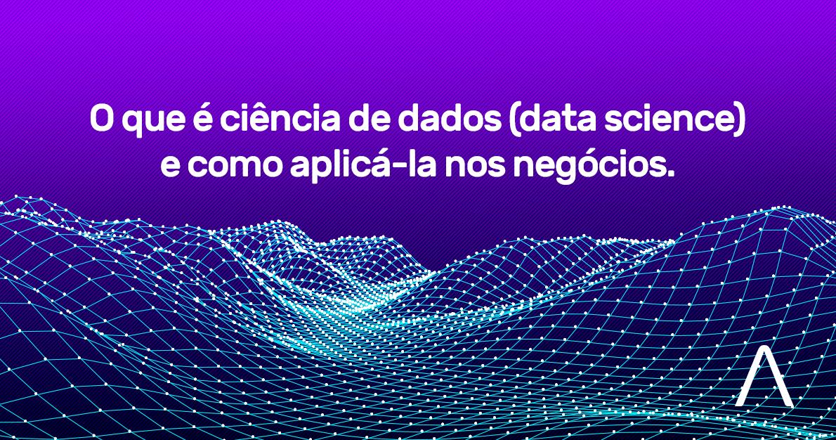 O que é ciência de dados (data science) e como aplicá-la nos negócios?