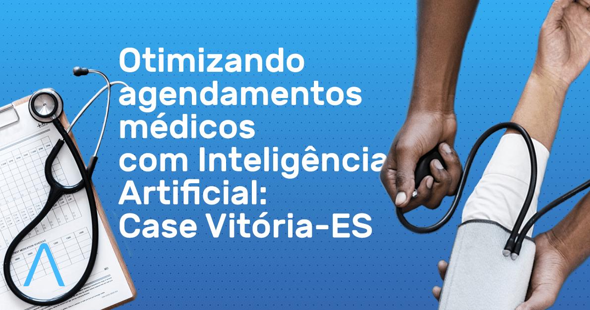 Otimizando agendamentos médicos com Inteligência Artificial – Case Vitória-ES