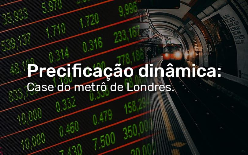 Precificação dinâmica: o case do metrô de Londres.