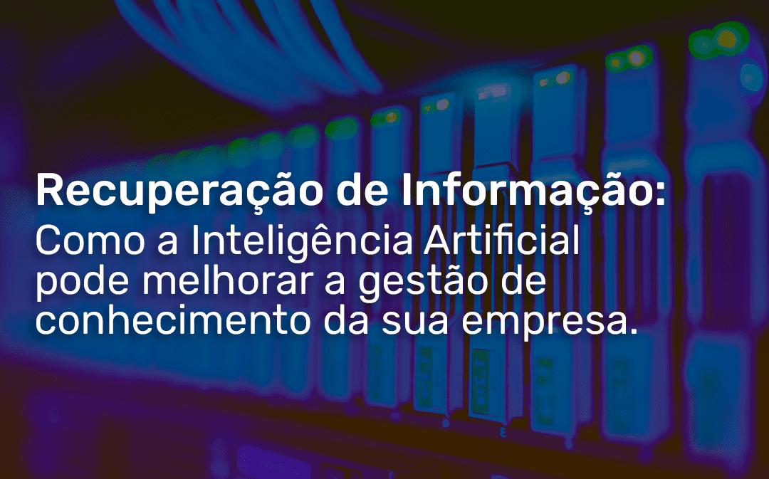 Recuperação de Informação: Como a Inteligência Artificial pode melhorar a gestão de conhecimento da sua empresa